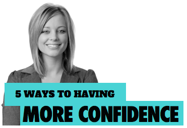 5 Steps To Having More Confidence In Your Life